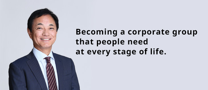 Becoming a corporate group that people need at every stage of life.